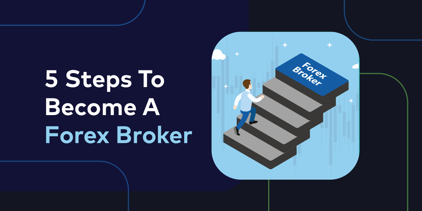 5 Steps To Becoming A Forex Broker